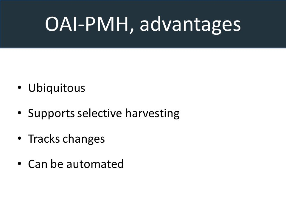 OAI-PMH, advantages Ubiquitous Supports selective harvesting Tracks changes Can be automated