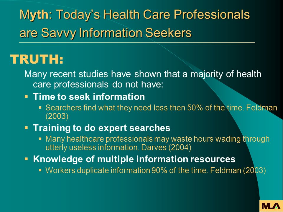 Myth: Todays Health Care Professionals are Savvy Information Seekers TRUTH: Many recent studies have shown that a majority of health care professional