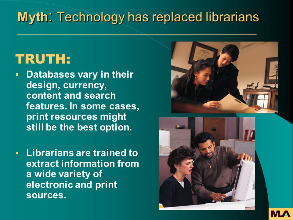 Myth : Technology has replaced librarians TRUTH: Databases vary in their design, currency, content and search features. In some cases, print resources