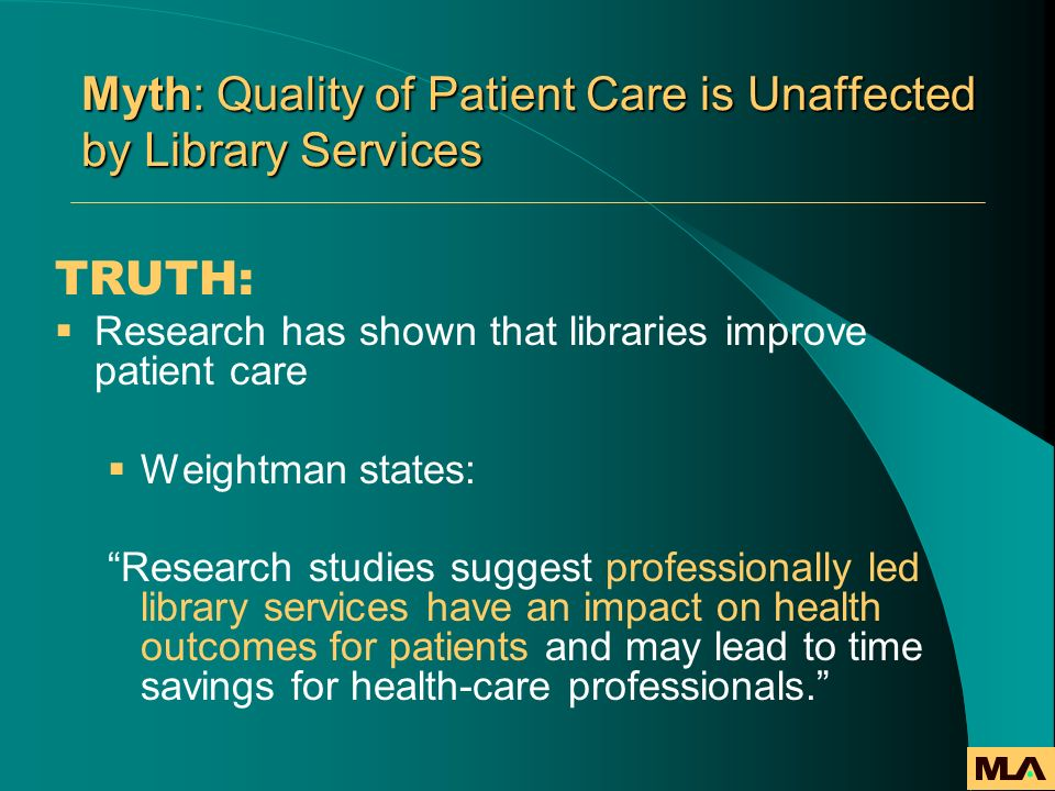 Myth: Quality of Patient Care is Unaffected by Library Services TRUTH: Research has shown that libraries improve patient care Weightman states: Resear