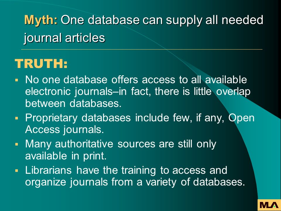 Myth: One database can supply all needed journal articles TRUTH: No one database offers access to all available electronic journals–in fact, there is