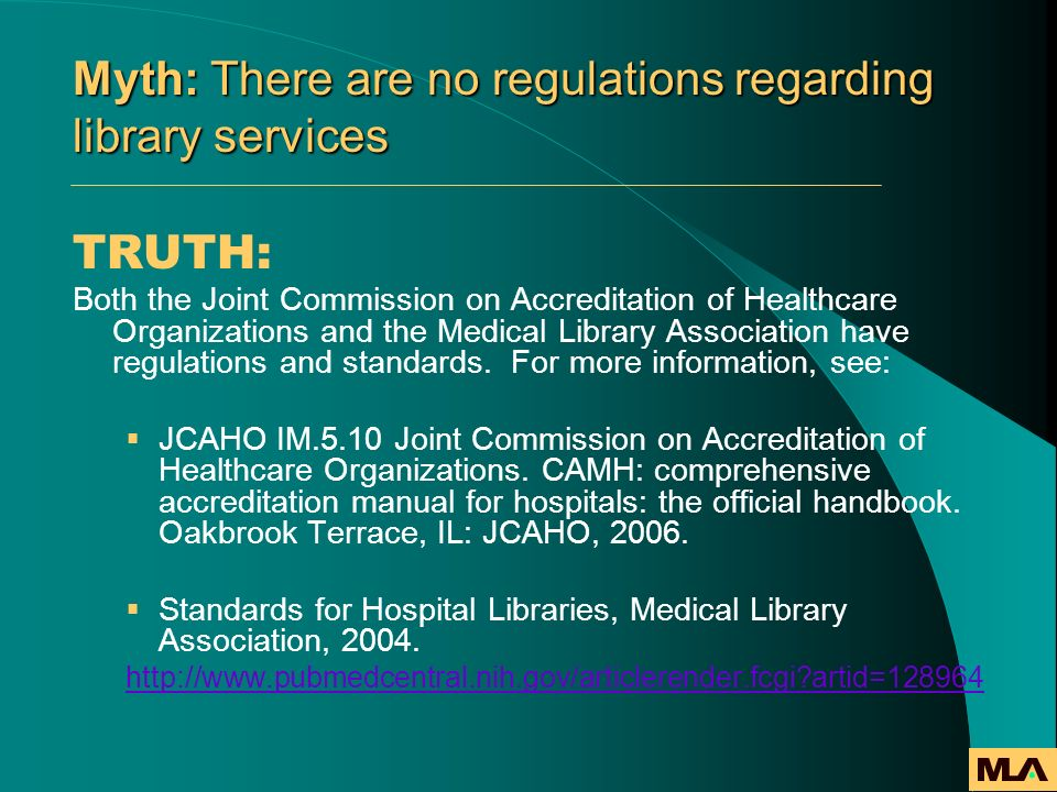 Myth: There are no regulations regarding library services TRUTH: Both the Joint Commission on Accreditation of Healthcare Organizations and the Medica
