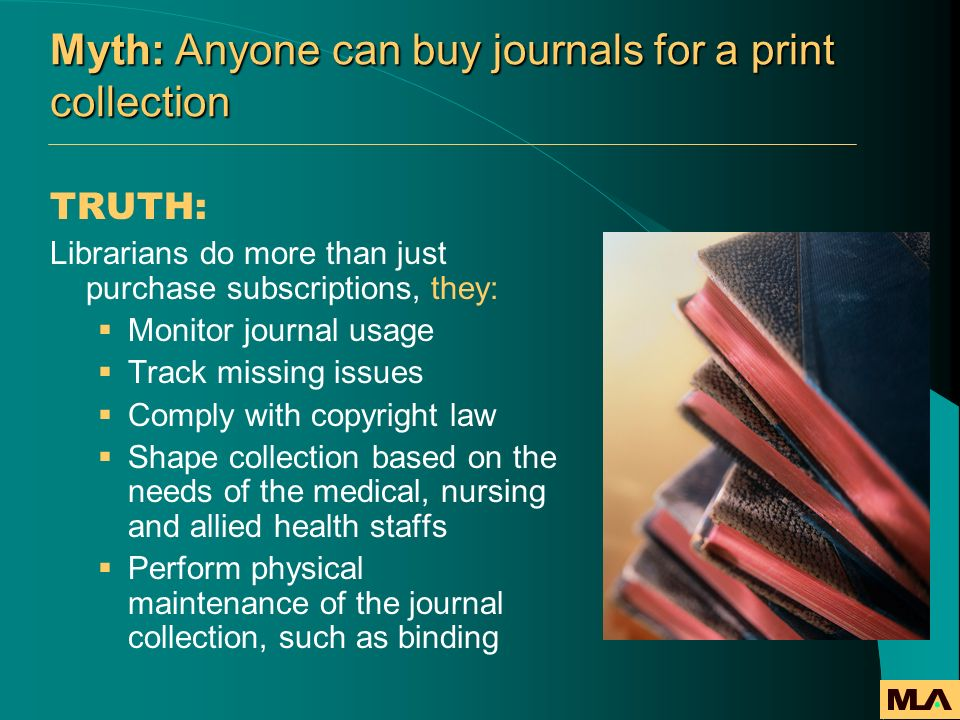Myth: Anyone can buy journals for a print collection TRUTH: Librarians do more than just purchase subscriptions, they: Monitor journal usage Track mis
