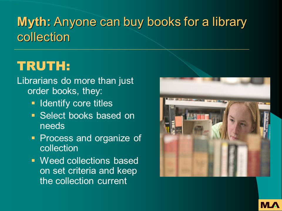 Myth: Anyone can buy books for a library collection TRUTH: Librarians do more than just order books, they: Identify core titles Select books based on
