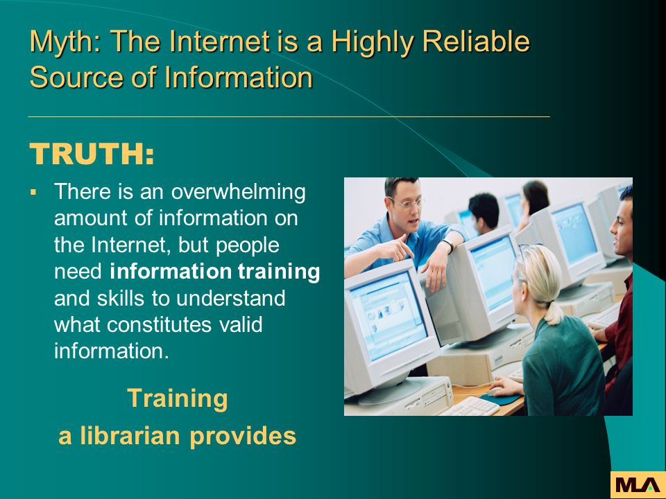 Myth: The Internet is a Highly Reliable Source of Information TRUTH: There is an overwhelming amount of information on the Internet, but people need i
