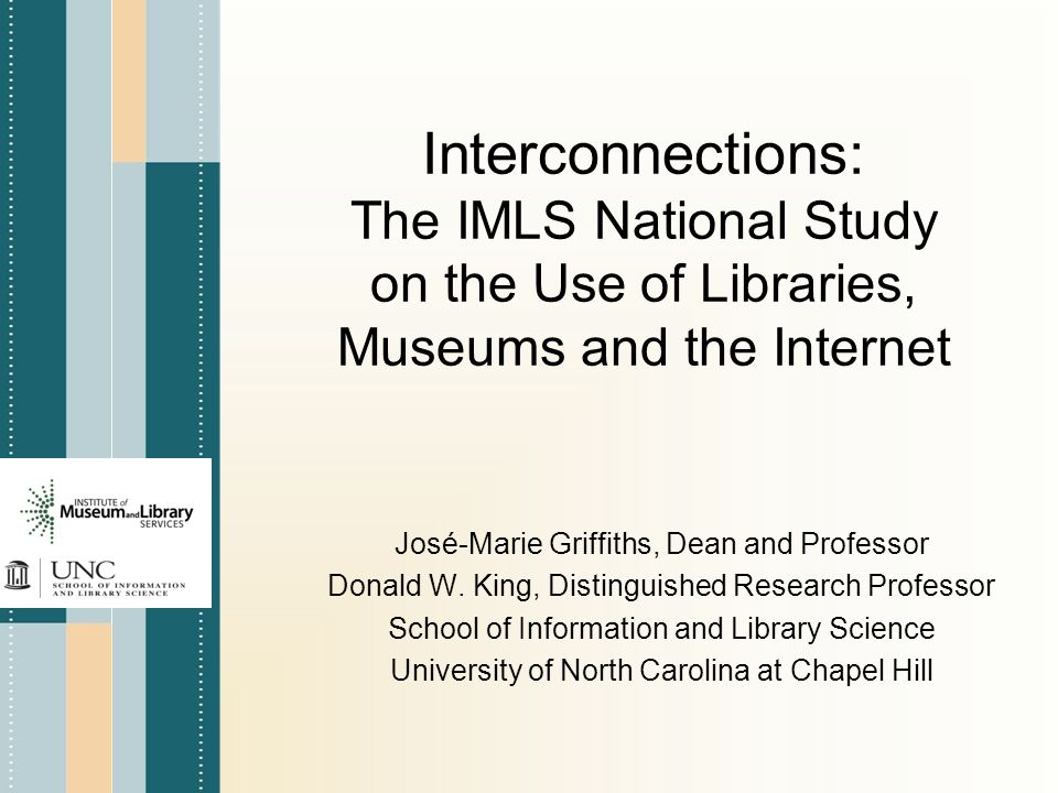 Interconnections: The IMLS National Study on the Use of Libraries, Museums and the Internet José-Marie Griffiths, Dean and Professor Donald W.