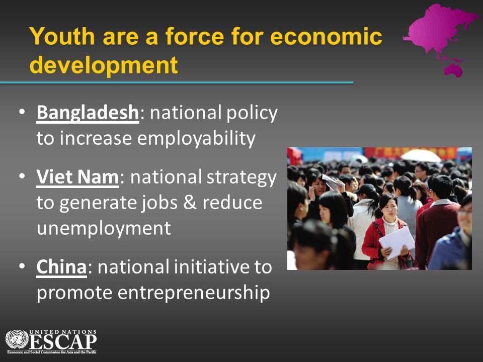 Youth are a force for economic development Bangladesh: national policy to increase employability Viet Nam: national strategy to generate jobs & reduce