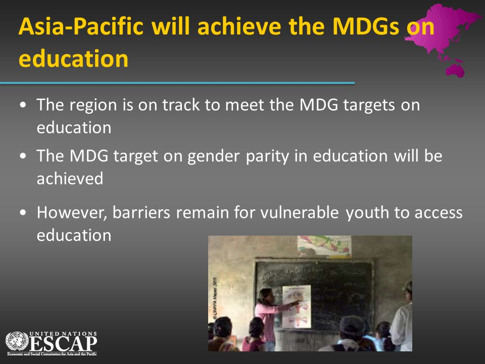 Asia-Pacific will achieve the MDGs on education The region is on track to meet the MDG targets on education The MDG target on gender parity in educati