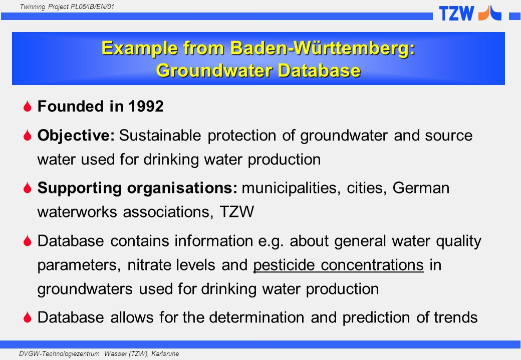 DVGW-Technologiezentrum Wasser (TZW), Karlsruhe Twinning Project PL06/IB/EN/01 Founded in 1992 Objective: Sustainable protection of groundwater and so
