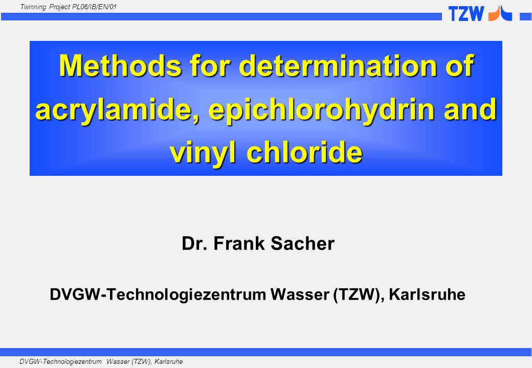 DVGW-Technologiezentrum Wasser (TZW), Karlsruhe Twinning Project PL06/IB/EN/01 Methods for determination of acrylamide, epichlorohydrin and vinyl chlo