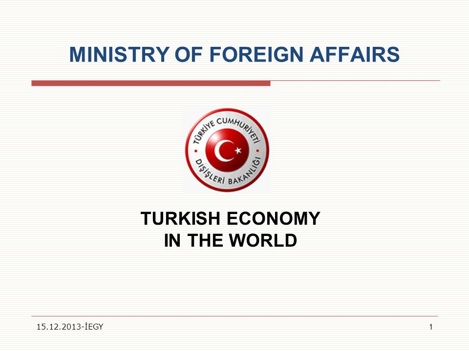 MINISTRY OF FOREIGN AFFAIRS TURKISH ECONOMY IN THE WORLD 15.12.2013-İEGY1