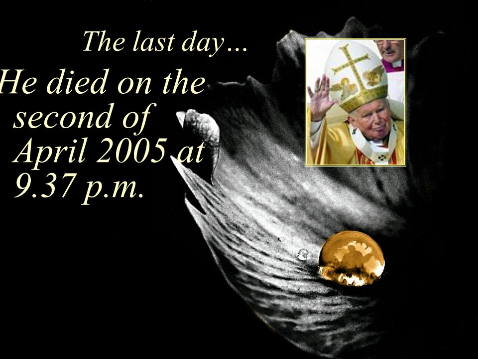 The last day… He died on the second of April 2005 at 9.37 p.m.