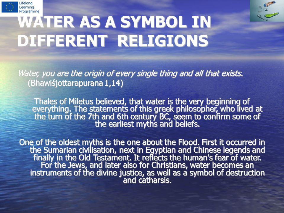 WATER AS A SYMBOL IN DIFFERENT RELIGIONS Water, you are the origin of every single thing and all that exists. (Bhawiśjottarapurana 1,14) Thales of Mil