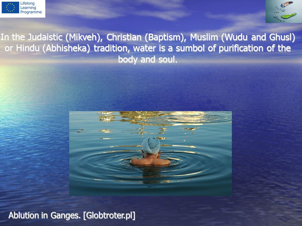 In the Judaistic (Mikveh), Christian (Baptism), Muslim (Wudu and Ghusl) or Hindu (Abhisheka) tradition, water is a sumbol of purification of the body