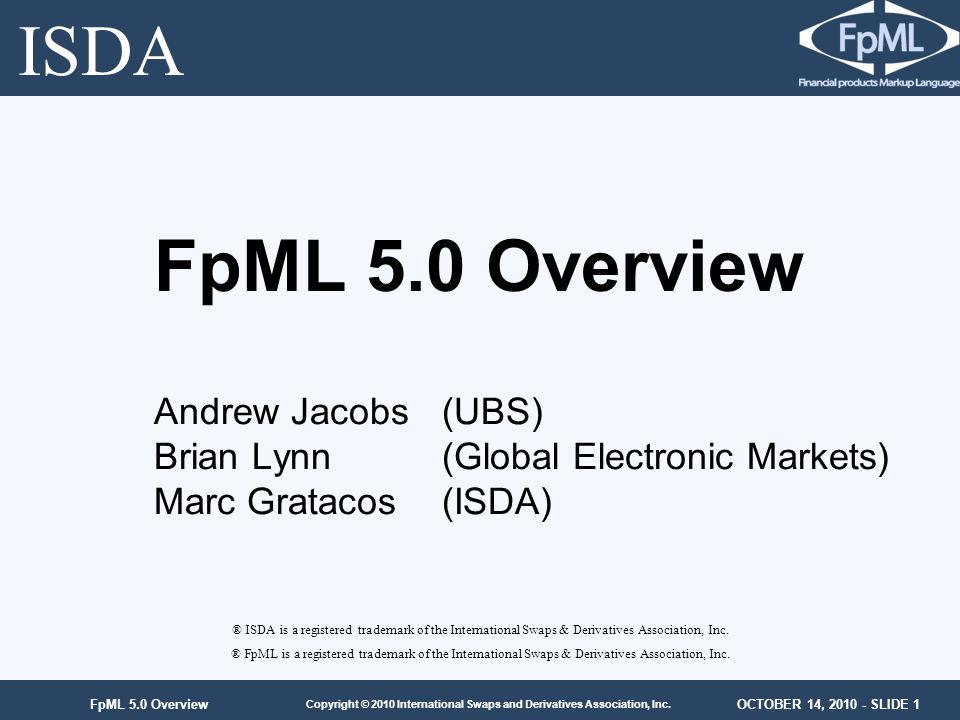 OCTOBER 14, 2010 - SLIDE 1 Copyright © 2010 International Swaps and Derivatives Association, Inc. FpML 5.0 Overview ® ISDA is a registered trademark o