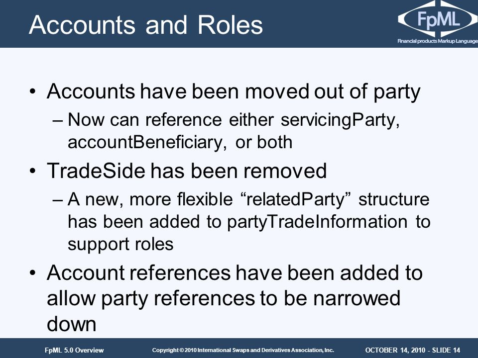 OCTOBER 14, 2010 - SLIDE 14 Copyright © 2010 International Swaps and Derivatives Association, Inc. FpML 5.0 Overview Accounts and Roles Accounts have