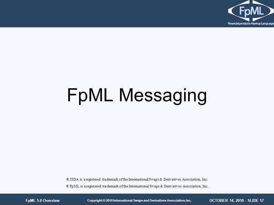 OCTOBER 14, 2010 - SLIDE 17 Copyright © 2010 International Swaps and Derivatives Association, Inc. FpML 5.0 Overview FpML Messaging ® ISDA is a regist