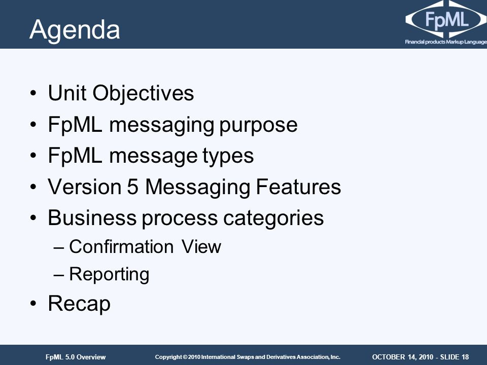OCTOBER 14, 2010 - SLIDE 18 Copyright © 2010 International Swaps and Derivatives Association, Inc. FpML 5.0 Overview Agenda Unit Objectives FpML messa