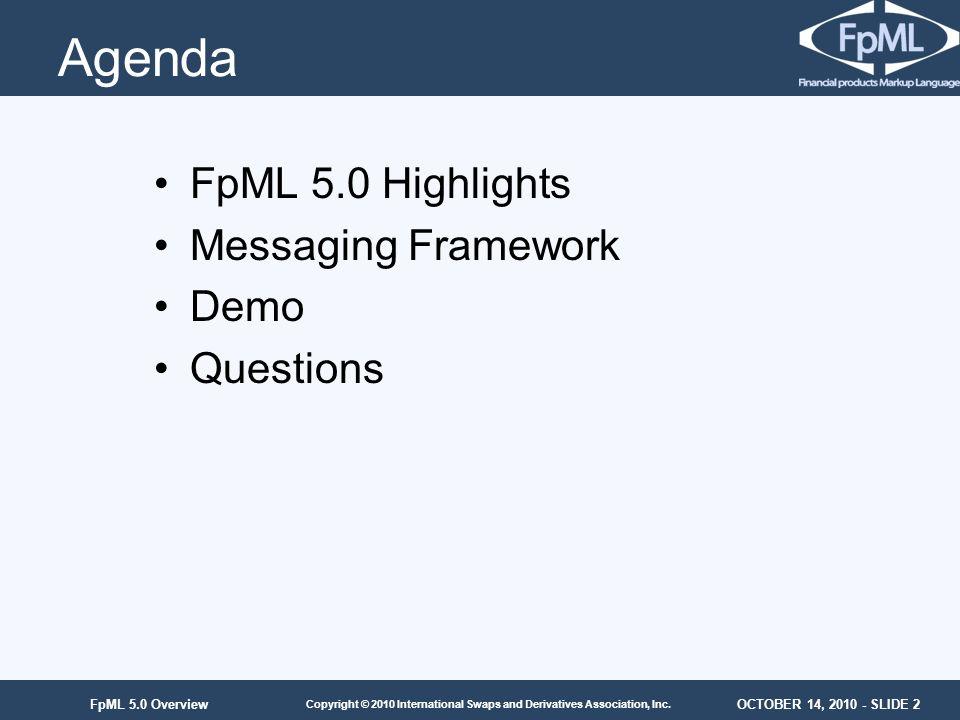 OCTOBER 14, 2010 - SLIDE 2 Copyright © 2010 International Swaps and Derivatives Association, Inc. FpML 5.0 Overview Agenda FpML 5.0 Highlights Messagi