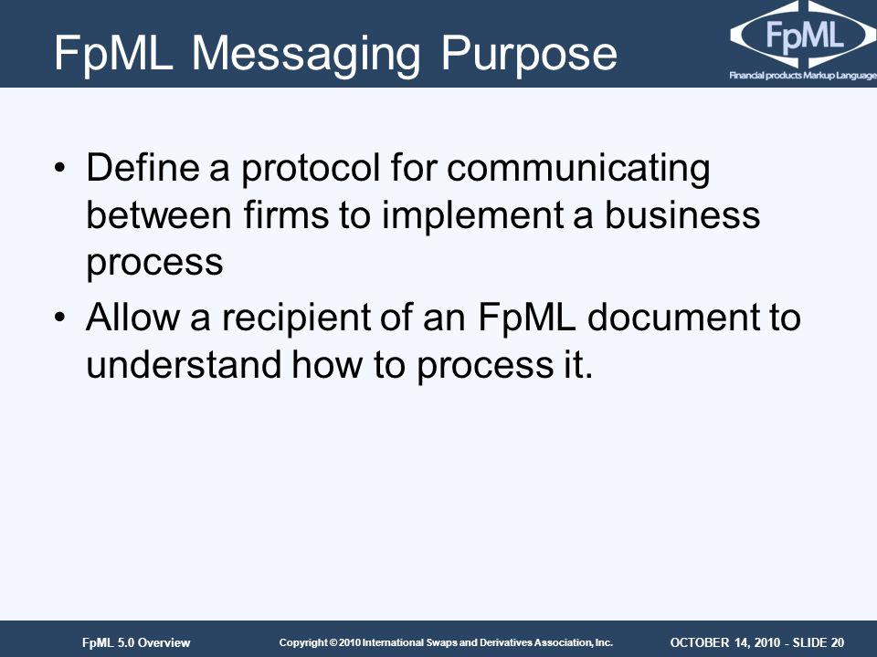 OCTOBER 14, 2010 - SLIDE 20 Copyright © 2010 International Swaps and Derivatives Association, Inc. FpML 5.0 Overview FpML Messaging Purpose Define a p