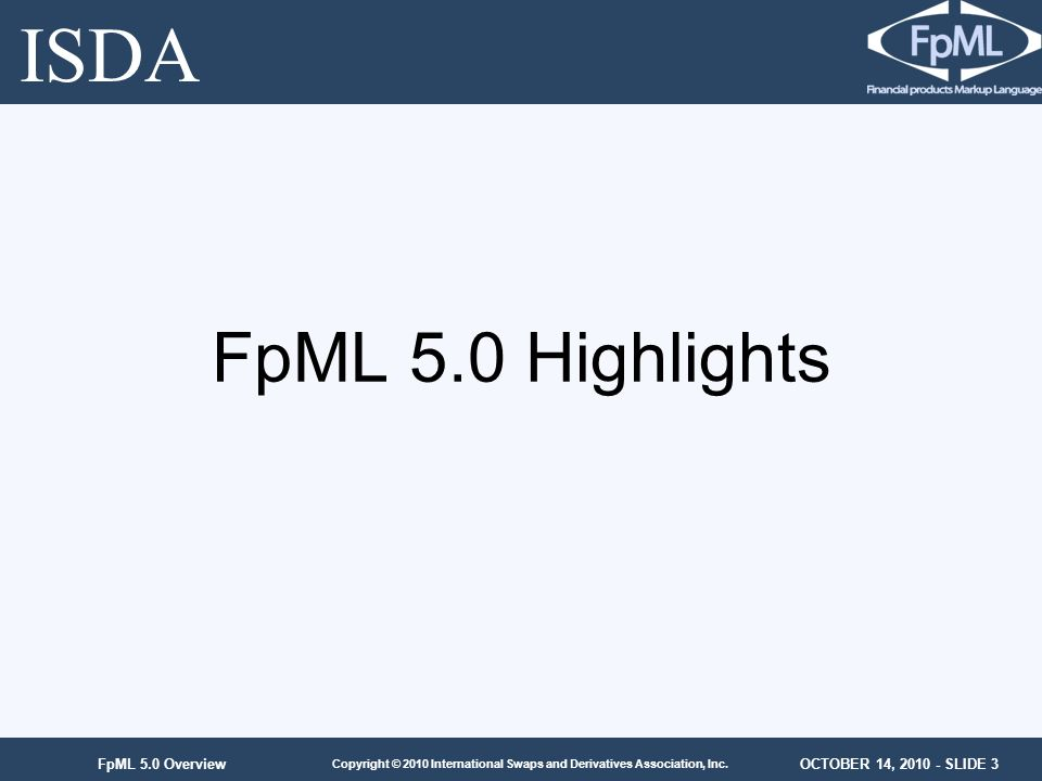 OCTOBER 14, 2010 - SLIDE 3 Copyright © 2010 International Swaps and Derivatives Association, Inc. FpML 5.0 Overview FpML 5.0 Highlights ISDA