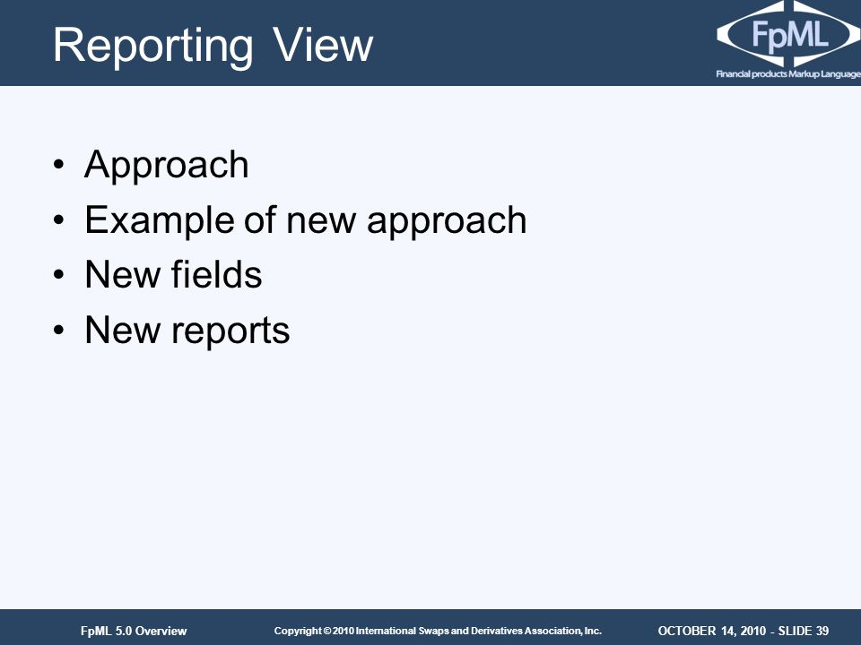 OCTOBER 14, 2010 - SLIDE 39 Copyright © 2010 International Swaps and Derivatives Association, Inc. FpML 5.0 Overview Reporting View Approach Example o