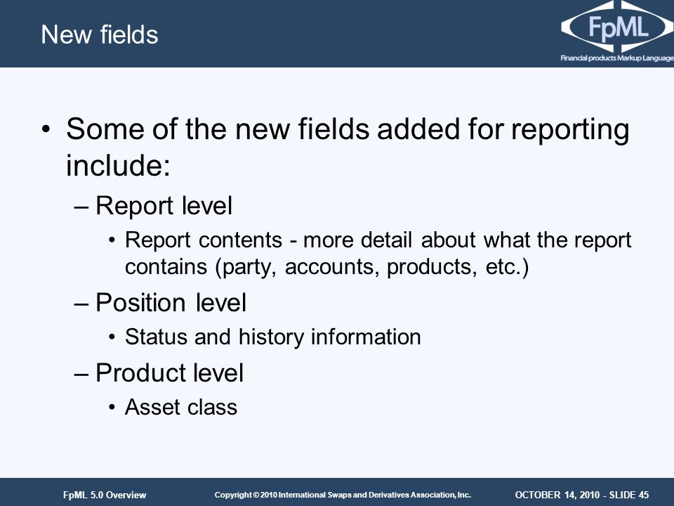OCTOBER 14, 2010 - SLIDE 45 Copyright © 2010 International Swaps and Derivatives Association, Inc. FpML 5.0 Overview New fields Some of the new fields