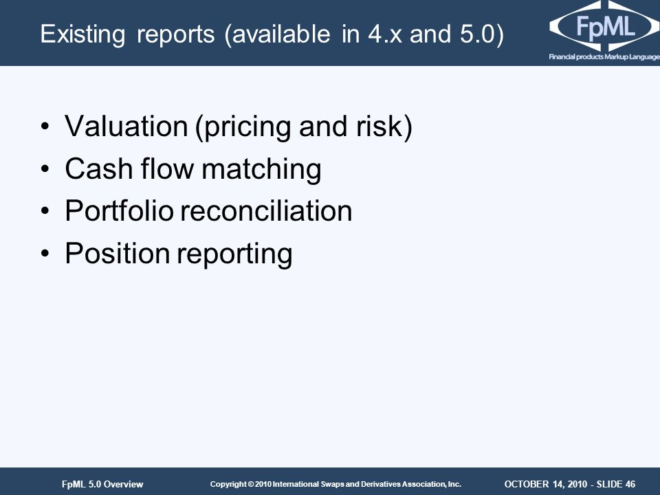 OCTOBER 14, 2010 - SLIDE 46 Copyright © 2010 International Swaps and Derivatives Association, Inc. FpML 5.0 Overview Existing reports (available in 4.