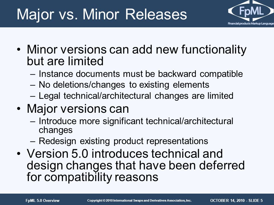 OCTOBER 14, 2010 - SLIDE 5 Copyright © 2010 International Swaps and Derivatives Association, Inc. FpML 5.0 Overview Major vs. Minor Releases Minor ver