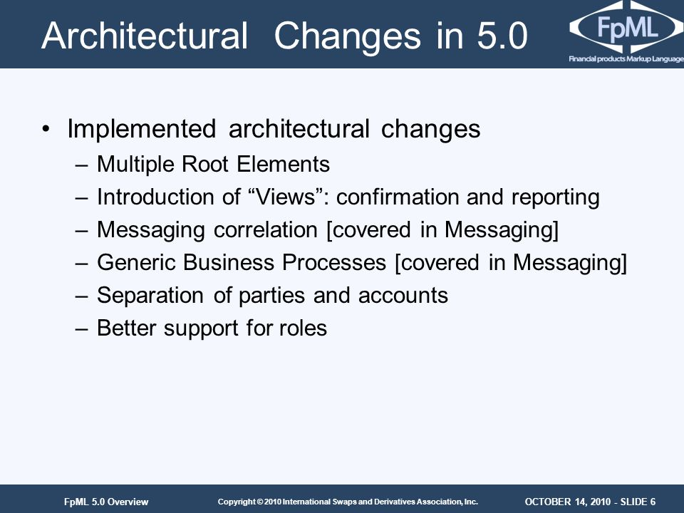 OCTOBER 14, 2010 - SLIDE 6 Copyright © 2010 International Swaps and Derivatives Association, Inc. FpML 5.0 Overview Architectural Changes in 5.0 Imple