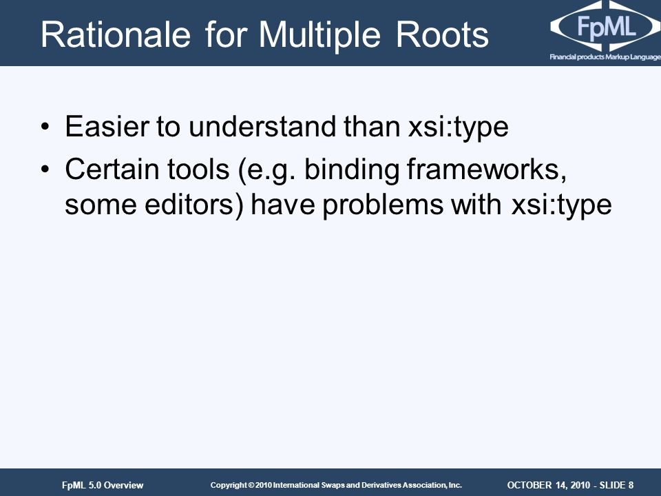 OCTOBER 14, 2010 - SLIDE 8 Copyright © 2010 International Swaps and Derivatives Association, Inc. FpML 5.0 Overview Rationale for Multiple Roots Easie