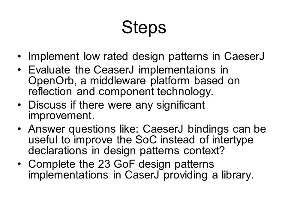 Steps Implement low rated design patterns in CaeserJ Evaluate the CeaserJ implementaions in OpenOrb, a middleware platform based on reflection and component technology.