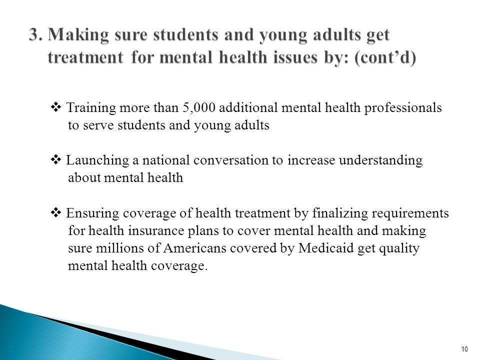 Training more than 5,000 additional mental health professionals to serve students and young adults Launching a national conversation to increase understanding about mental health Ensuring coverage of health treatment by finalizing requirements for health insurance plans to cover mental health and making sure millions of Americans covered by Medicaid get quality mental health coverage.