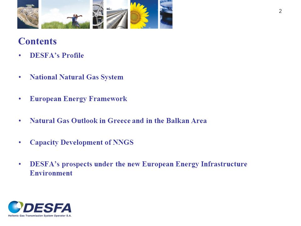 Contents DESFAs Profile National Natural Gas System European Energy Framework Natural Gas Outlook in Greece and in the Balkan Area Capacity Developmen