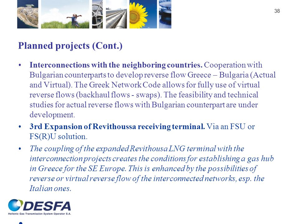 Planned projects (Cont.) Interconnections with the neighboring countries. Cooperation with Bulgarian counterparts to develop reverse flow Greece – Bul