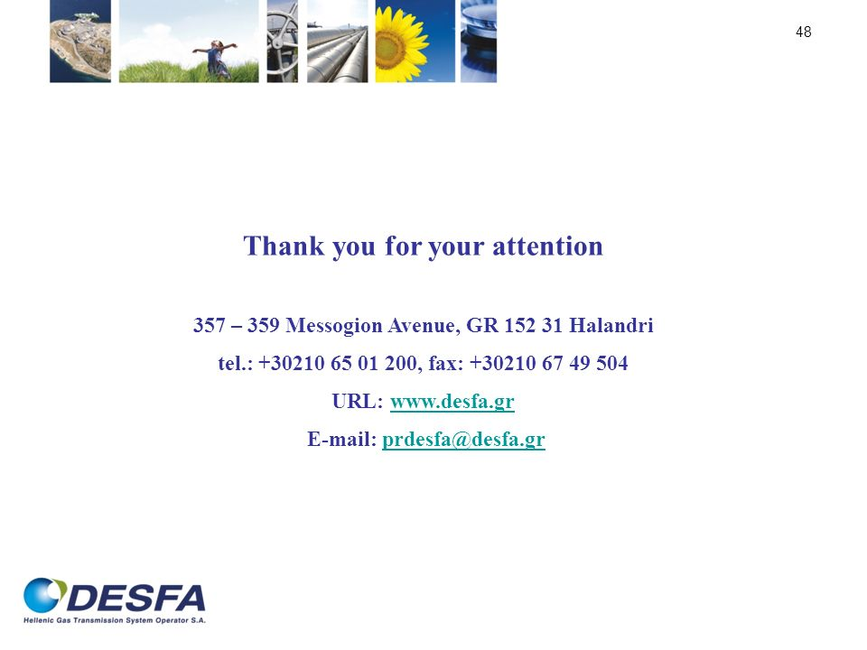 48 Thank you for your attention 357 – 359 Messogion Avenue, GR 152 31 Halandri tel.: +30210 65 01 200, fax: +30210 67 49 504 URL: www.desfa.grwww.desf
