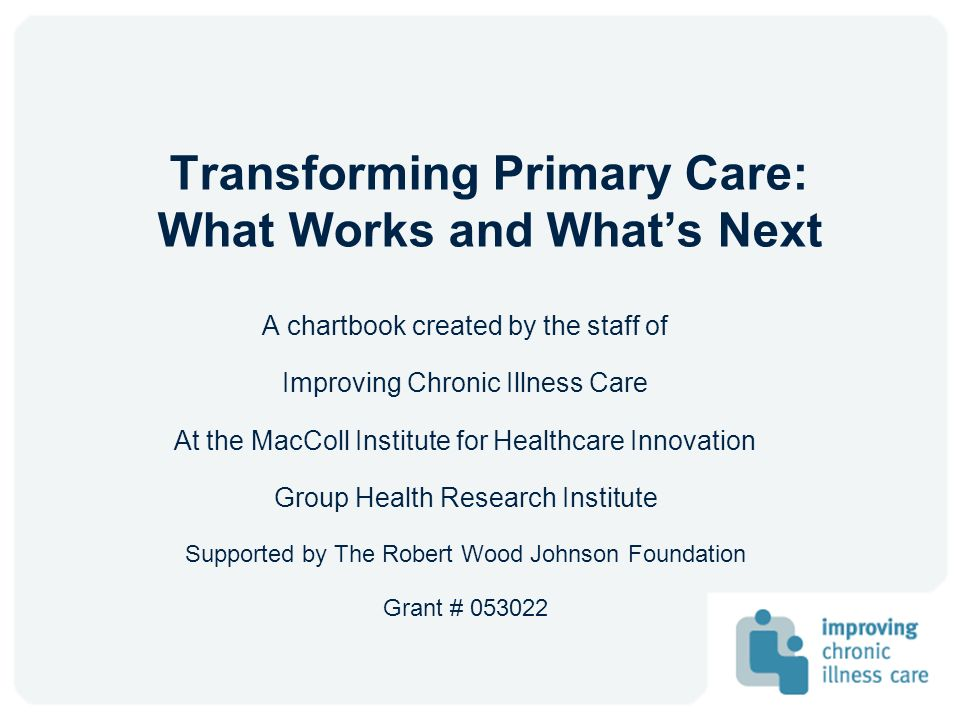 Transforming Primary Care: What Works and Whats Next A chartbook created by the staff of Improving Chronic Illness Care At the MacColl Institute for H