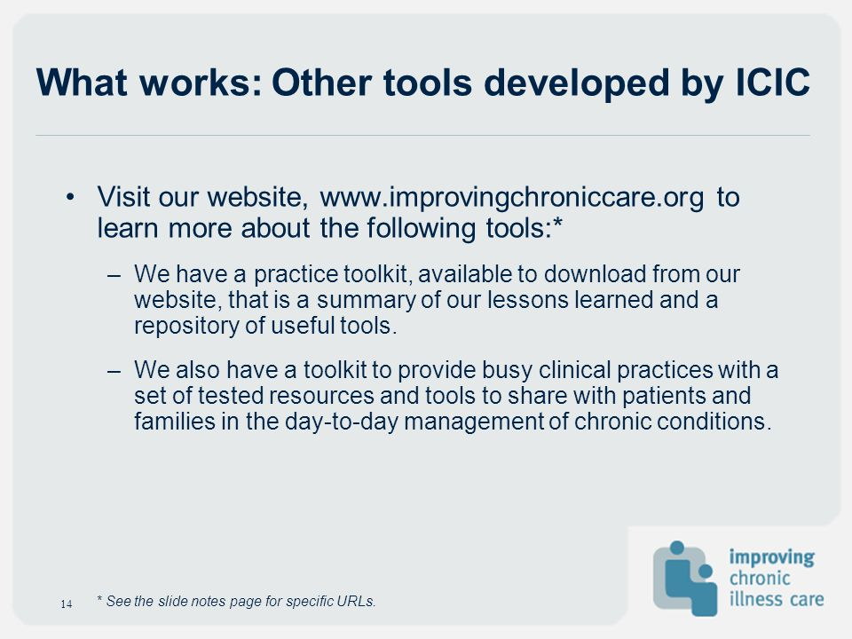 What works: Other tools developed by ICIC 14 Visit our website, www.improvingchroniccare.org to learn more about the following tools:* –We have a prac