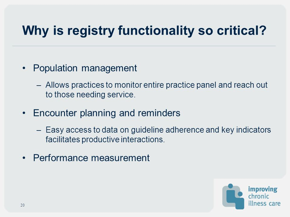 Why is registry functionality so critical? Population management –Allows practices to monitor entire practice panel and reach out to those needing ser
