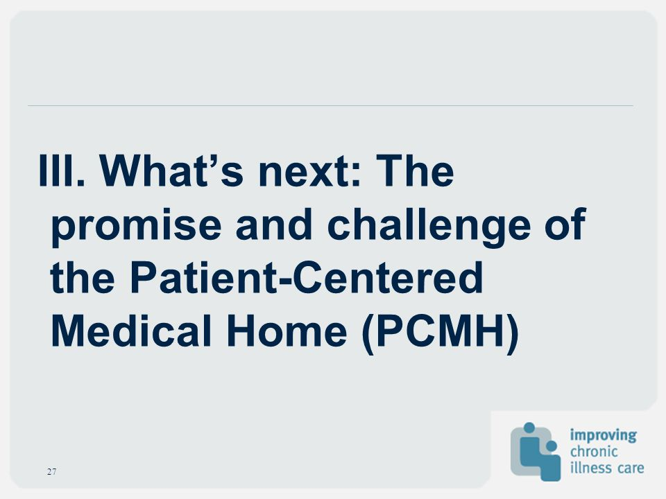 III. Whats next: The promise and challenge of the Patient-Centered Medical Home (PCMH) 27