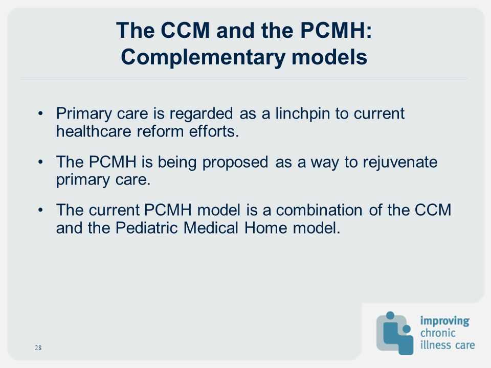 The CCM and the PCMH: Complementary models Primary care is regarded as a linchpin to current healthcare reform efforts. The PCMH is being proposed as