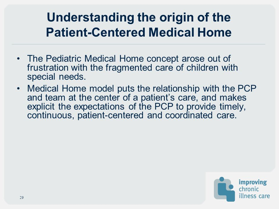 Understanding the origin of the Patient-Centered Medical Home The Pediatric Medical Home concept arose out of frustration with the fragmented care of