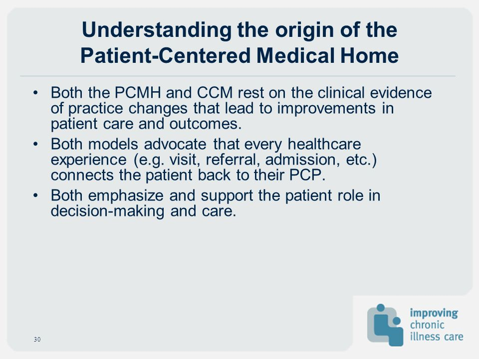 Both the PCMH and CCM rest on the clinical evidence of practice changes that lead to improvements in patient care and outcomes. Both models advocate t