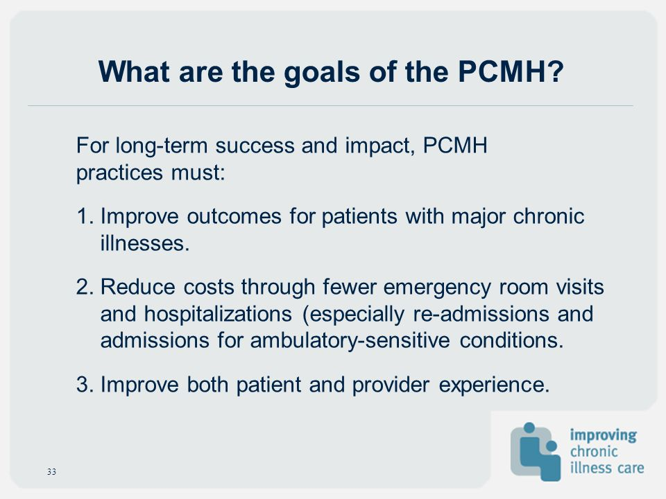 What are the goals of the PCMH? For long-term success and impact, PCMH practices must: 1. Improve outcomes for patients with major chronic illnesses.