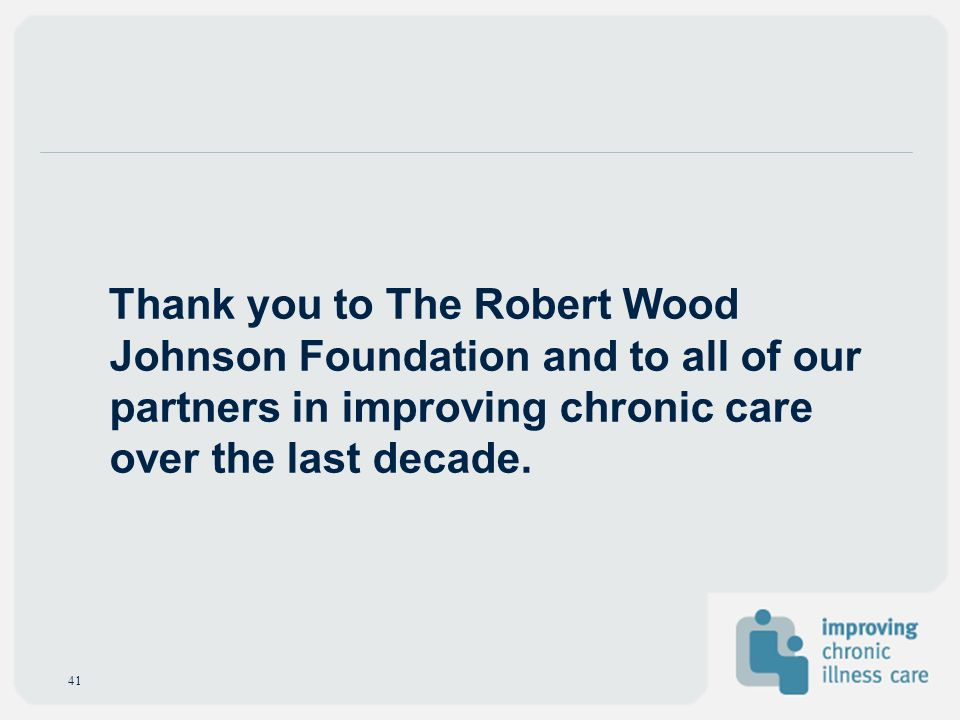 41 Thank you to The Robert Wood Johnson Foundation and to all of our partners in improving chronic care over the last decade.