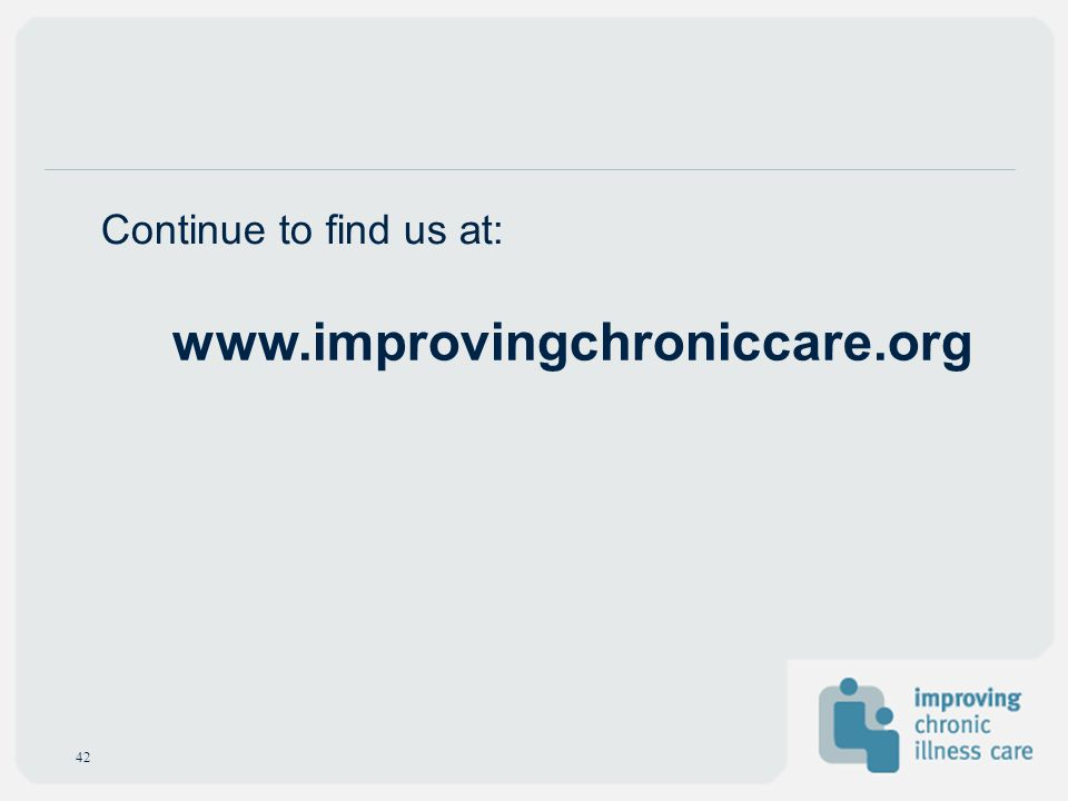 www.improvingchroniccare.org Continue to find us at: 42