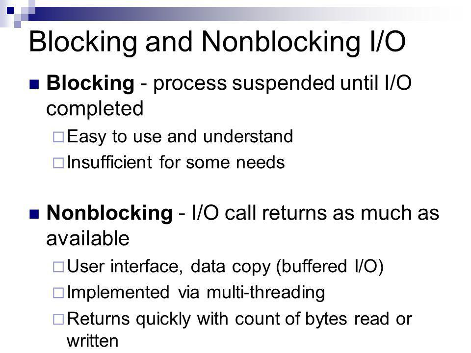 Blocking and Nonblocking I/O Blocking - process suspended until I/O completed Easy to use and understand Insufficient for some needs Nonblocking - I/O call returns as much as available User interface, data copy (buffered I/O) Implemented via multi-threading Returns quickly with count of bytes read or written
