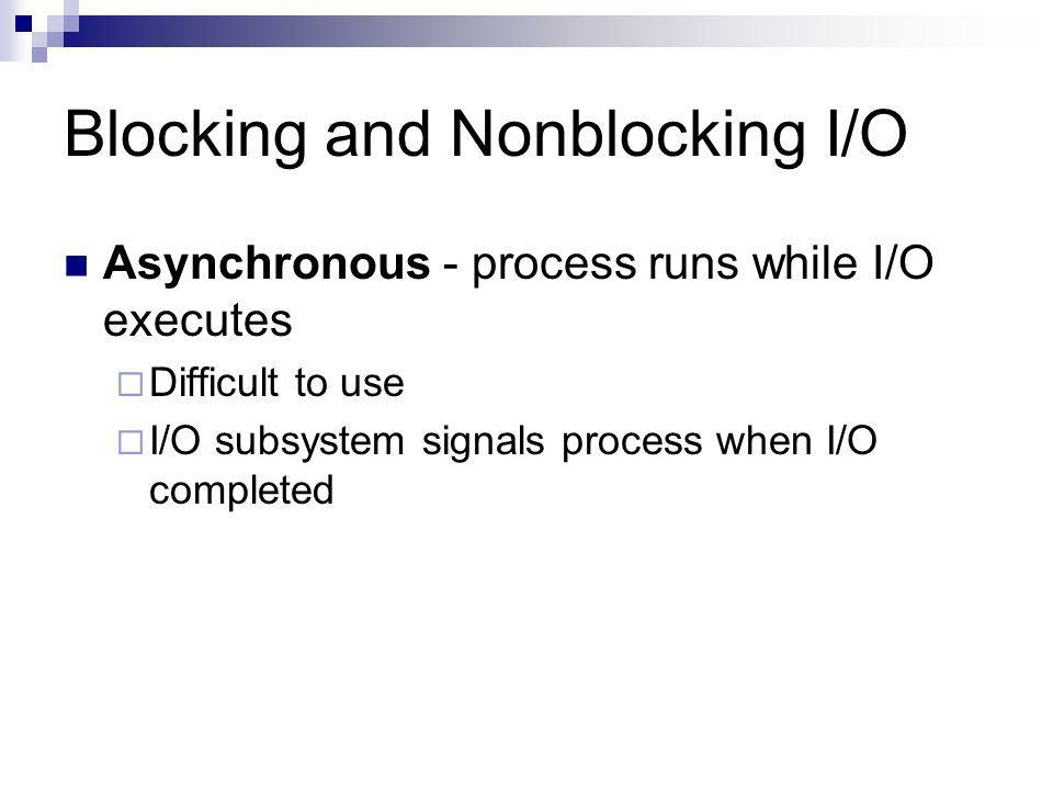 Blocking and Nonblocking I/O Asynchronous - process runs while I/O executes Difficult to use I/O subsystem signals process when I/O completed