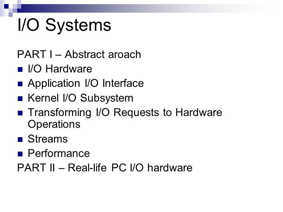 I/O Systems PART I – Abstract aroach I/O Hardware Application I/O Interface Kernel I/O Subsystem Transforming I/O Requests to Hardware Operations Streams Performance PART II – Real-life PC I/O hardware