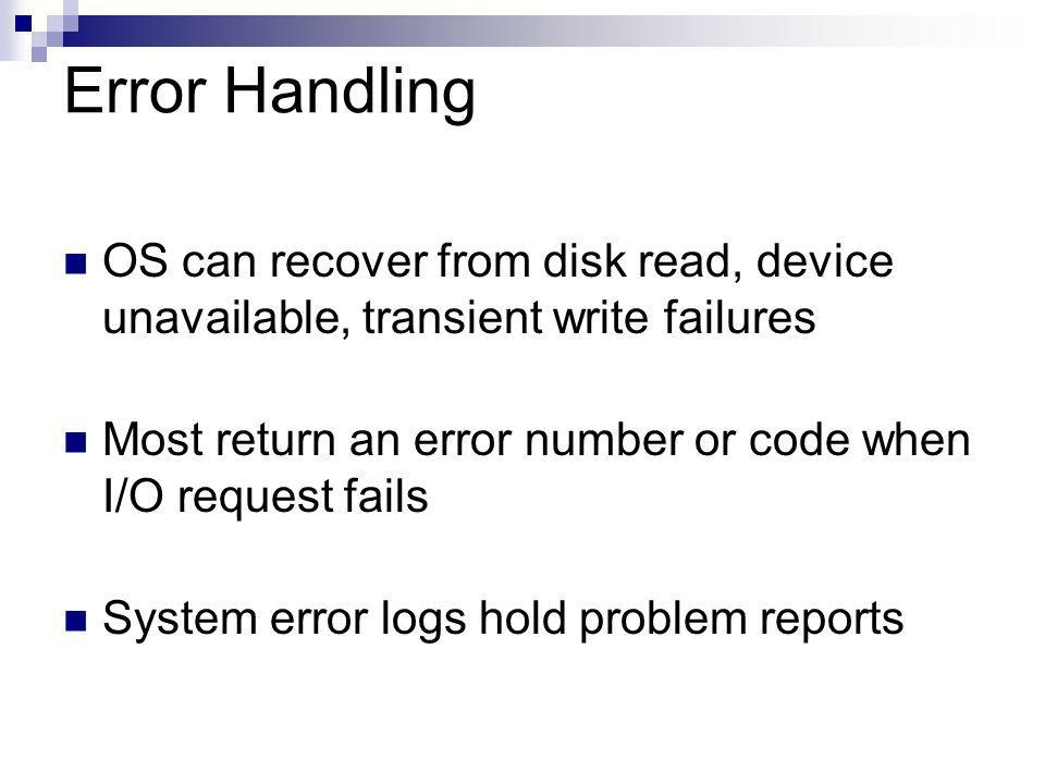 Error Handling OS can recover from disk read, device unavailable, transient write failures Most return an error number or code when I/O request fails System error logs hold problem reports